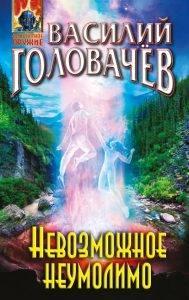 Василий Головачёв «Невозможное неумолимо»